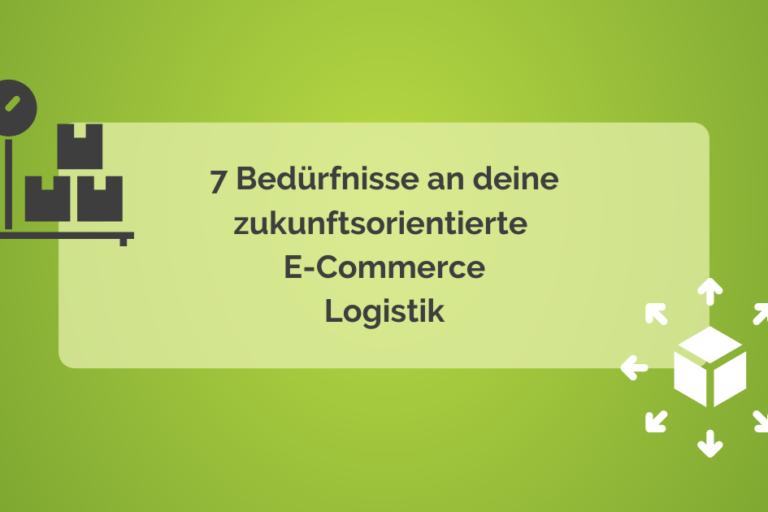 7 Bedürfnisse an deine zukunftsorientierte E-Commerce Logistik